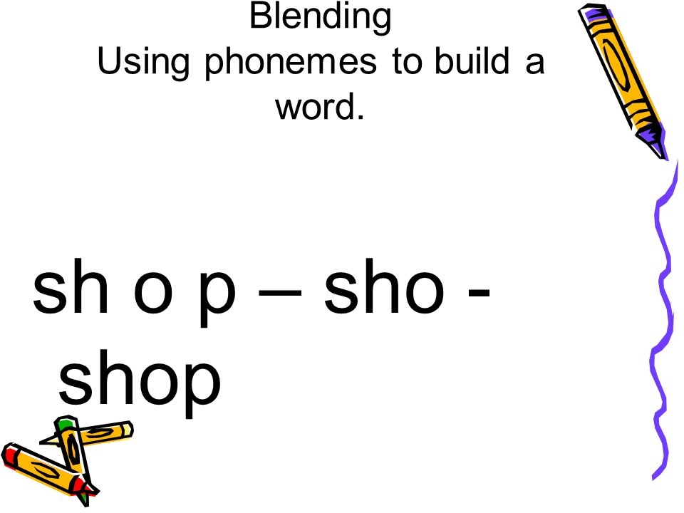 Blending Using phonemes to build a word. sh o p – sho - shop