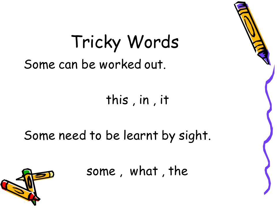Tricky Words Some can be worked out. this, in, it Some need to be learnt by sight. some, what, the