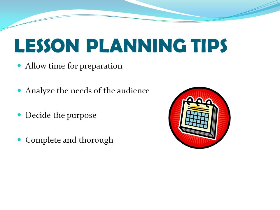 LESSON PLANNING TIPS Allow time for preparation Analyze the needs of the audience Decide the purpose Complete and thorough