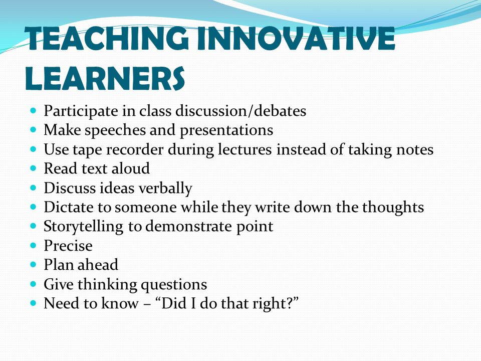TEACHING INNOVATIVE LEARNERS Participate in class discussion/debates Make speeches and presentations Use tape recorder during lectures instead of taking notes Read text aloud Discuss ideas verbally Dictate to someone while they write down the thoughts Storytelling to demonstrate point Precise Plan ahead Give thinking questions Need to know – Did I do that right