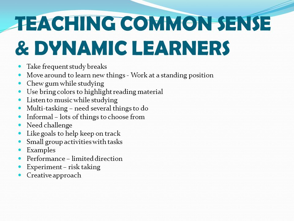 TEACHING COMMON SENSE & DYNAMIC LEARNERS Take frequent study breaks Move around to learn new things - Work at a standing position Chew gum while studying Use bring colors to highlight reading material Listen to music while studying Multi-tasking – need several things to do Informal – lots of things to choose from Need challenge Like goals to help keep on track Small group activities with tasks Examples Performance – limited direction Experiment – risk taking Creative approach