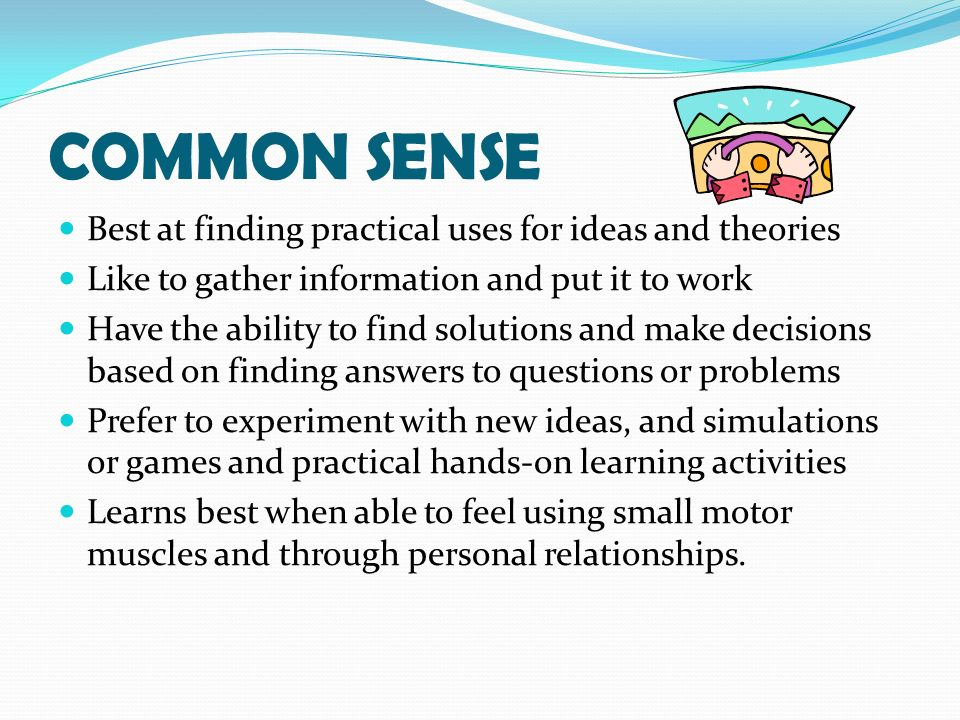 COMMON SENSE Best at finding practical uses for ideas and theories Like to gather information and put it to work Have the ability to find solutions and make decisions based on finding answers to questions or problems Prefer to experiment with new ideas, and simulations or games and practical hands-on learning activities Learns best when able to feel using small motor muscles and through personal relationships.