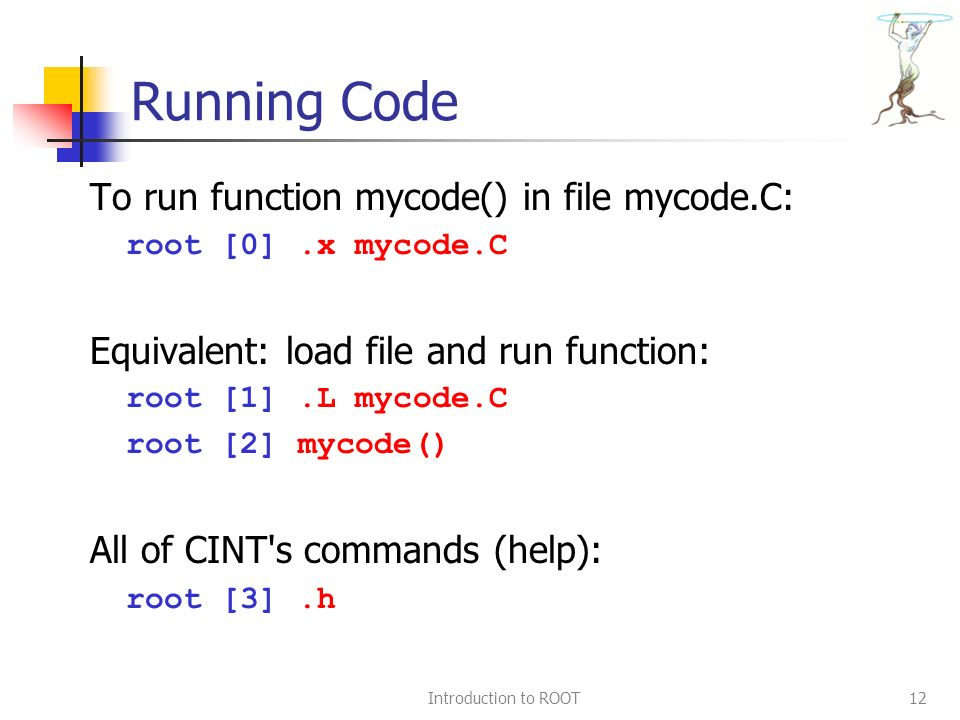 Introduction to ROOT12 Running Code To run function mycode() in file mycode.C: root [0].x mycode.C Equivalent: load file and run function: root [1].L mycode.C root [2] mycode() All of CINT s commands (help): root [3].h