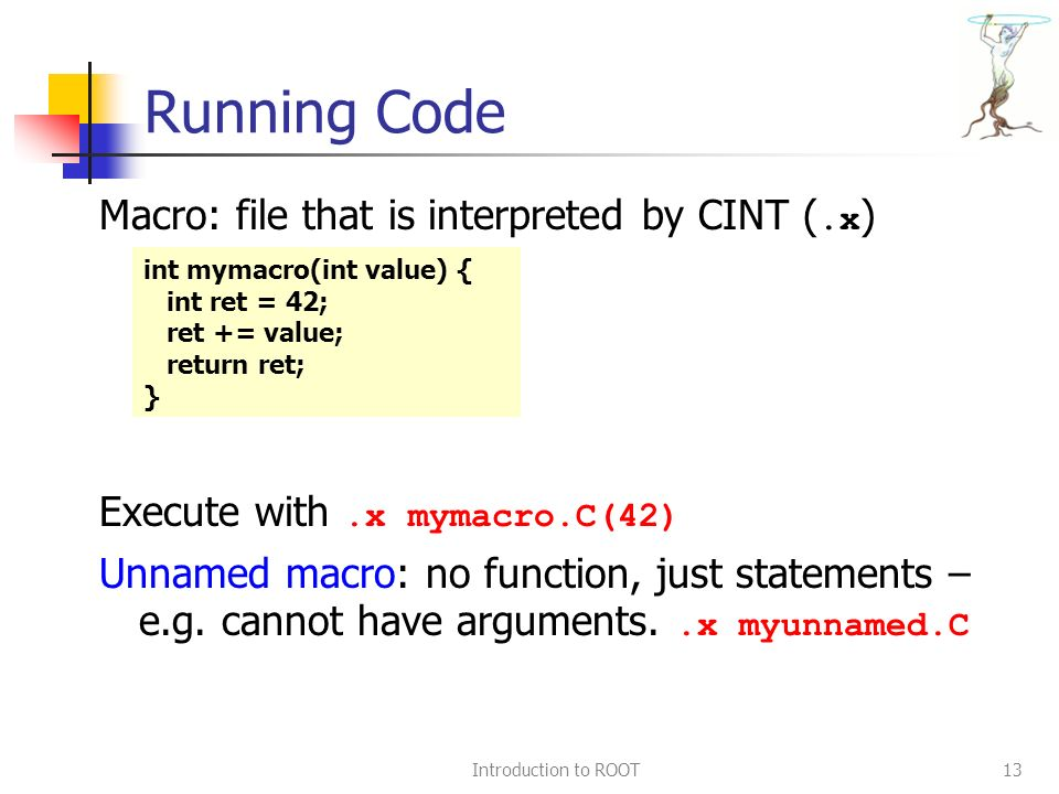 Introduction to ROOT13 Running Code Macro: file that is interpreted by CINT (.x ) Execute with.x mymacro.C(42) Unnamed macro: no function, just statements – e.g.