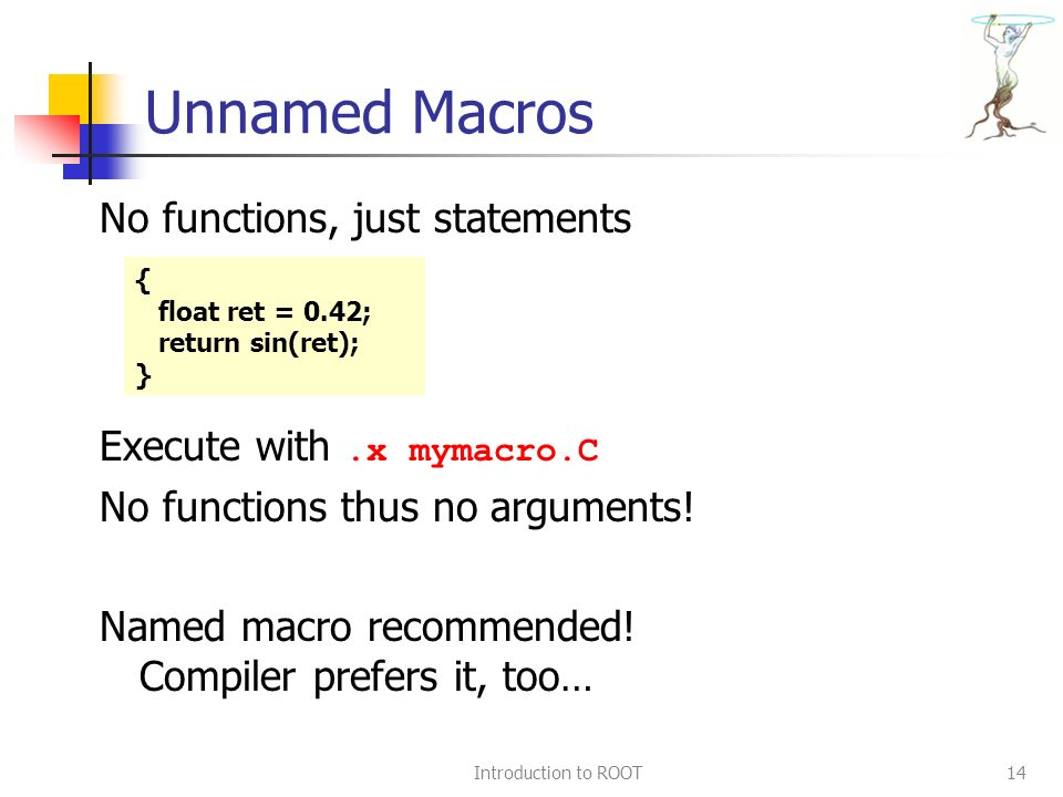 Introduction to ROOT14 Unnamed Macros No functions, just statements Execute with.x mymacro.C No functions thus no arguments.