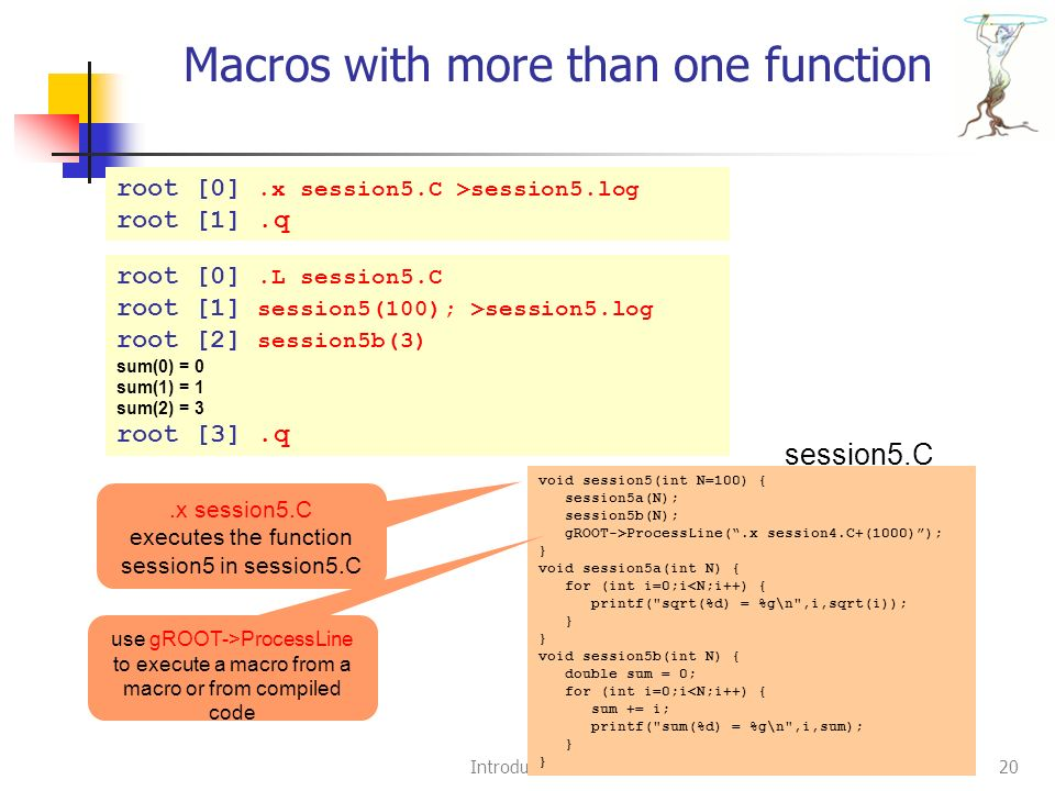 Introduction to ROOT20 Macros with more than one function root [0].x session5.C >session5.log root [1].q void session5(int N=100) { session5a(N); session5b(N); gROOT->ProcessLine( .x session4.C+(1000) ); } void session5a(int N) { for (int i=0;i<N;i++) { printf( sqrt(%d) = %g\n ,i,sqrt(i)); } void session5b(int N) { double sum = 0; for (int i=0;i<N;i++) { sum += i; printf( sum(%d) = %g\n ,i,sum); } session5.C.x session5.C executes the function session5 in session5.C root [0].L session5.C root [1] session5(100); >session5.log root [2] session5b(3) sum(0) = 0 sum(1) = 1 sum(2) = 3 root [3].q use gROOT->ProcessLine to execute a macro from a macro or from compiled code