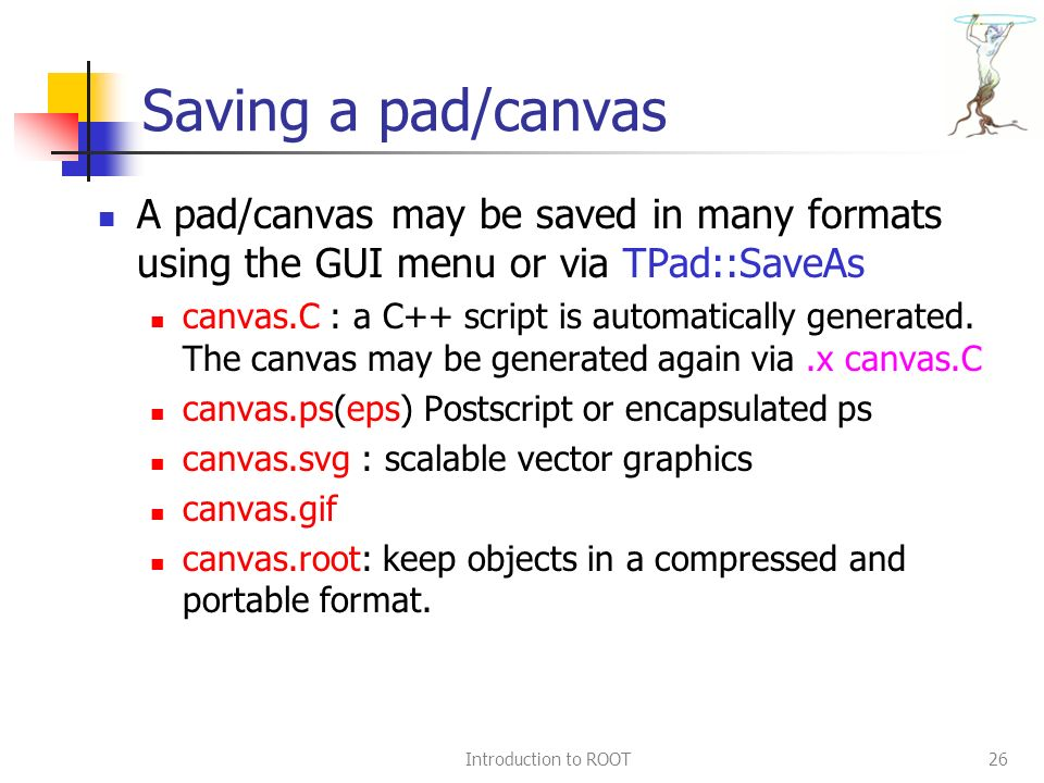 Introduction to ROOT26 Saving a pad/canvas A pad/canvas may be saved in many formats using the GUI menu or via TPad::SaveAs canvas.C : a C++ script is automatically generated.