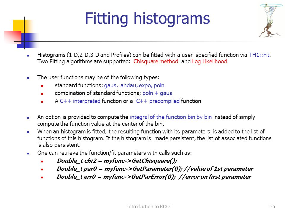 Introduction to ROOT35 Fitting histograms Histograms (1-D,2-D,3-D and Profiles) can be fitted with a user specified function via TH1::Fit.