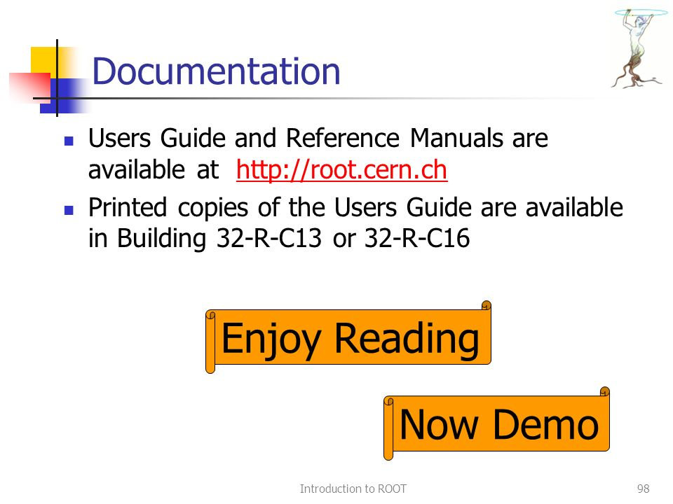 Introduction to ROOT98 Documentation Users Guide and Reference Manuals are available at http://root.cern.chhttp://root.cern.ch Printed copies of the Users Guide are available in Building 32-R-C13 or 32-R-C16 Enjoy Reading Now Demo
