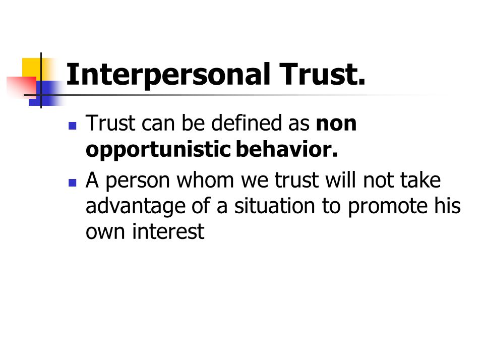 Interpersonal Trust. Trust can be defined as non opportunistic behavior. A person whom we trust will not take advantage of a situation to promote his