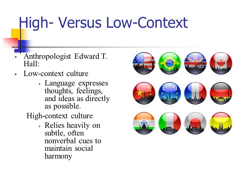 High- Versus Low-Context  Anthropologist Edward T. Hall:  Low-context culture  Language expresses thoughts, feelings, and ideas as directly as poss
