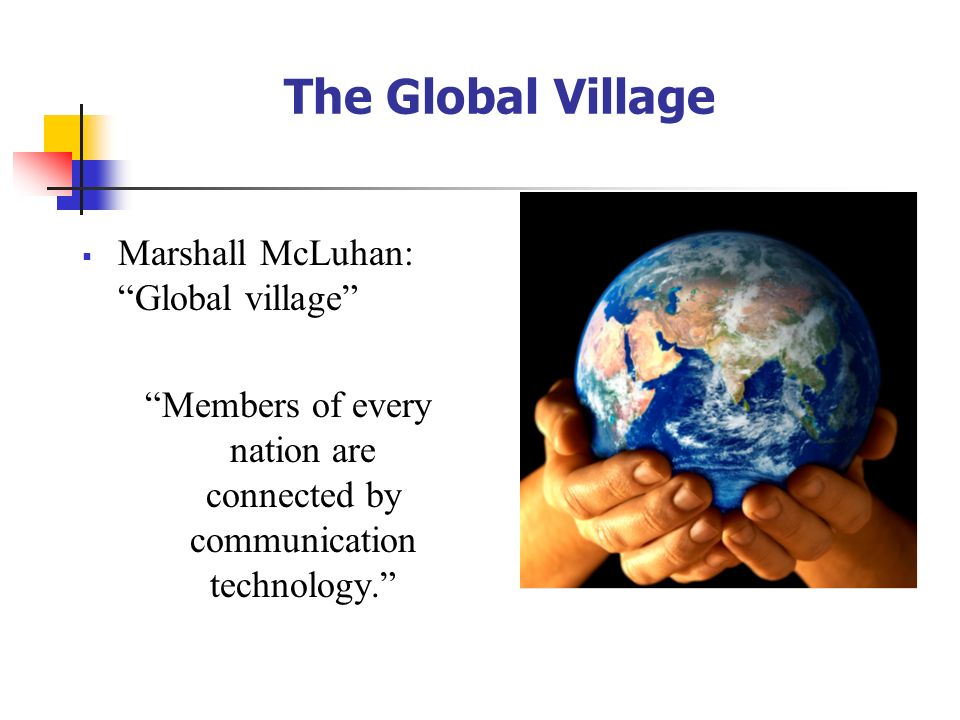 """The Global Village  Marshall McLuhan: """"Global village"""" """"Members of every nation are connected by communication technology."""""""