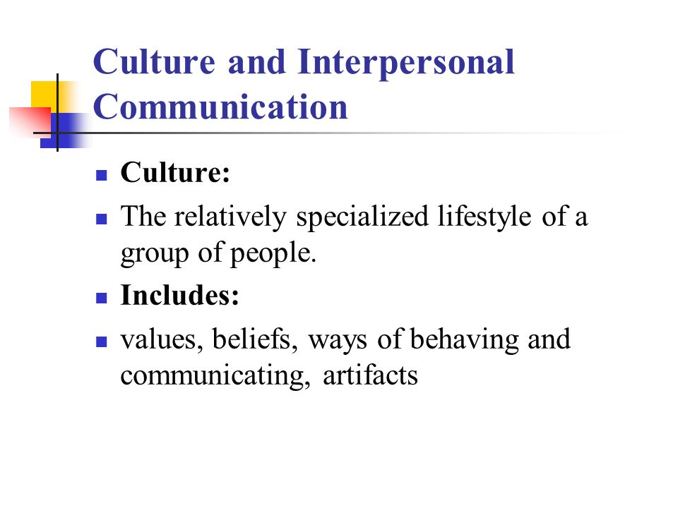 Culture and Interpersonal Communication Culture: The relatively specialized lifestyle of a group of people. Includes: values, beliefs, ways of behavin