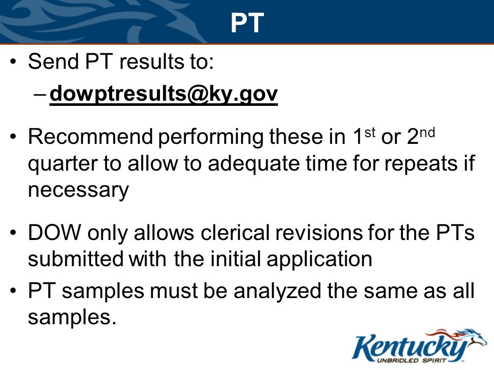 Send PT results to: –dowptresults@ky.gov Recommend performing these in 1 st or 2 nd quarter to allow to adequate time for repeats if necessary DOW only allows clerical revisions for the PTs submitted with the initial application PT samples must be analyzed the same as all samples.