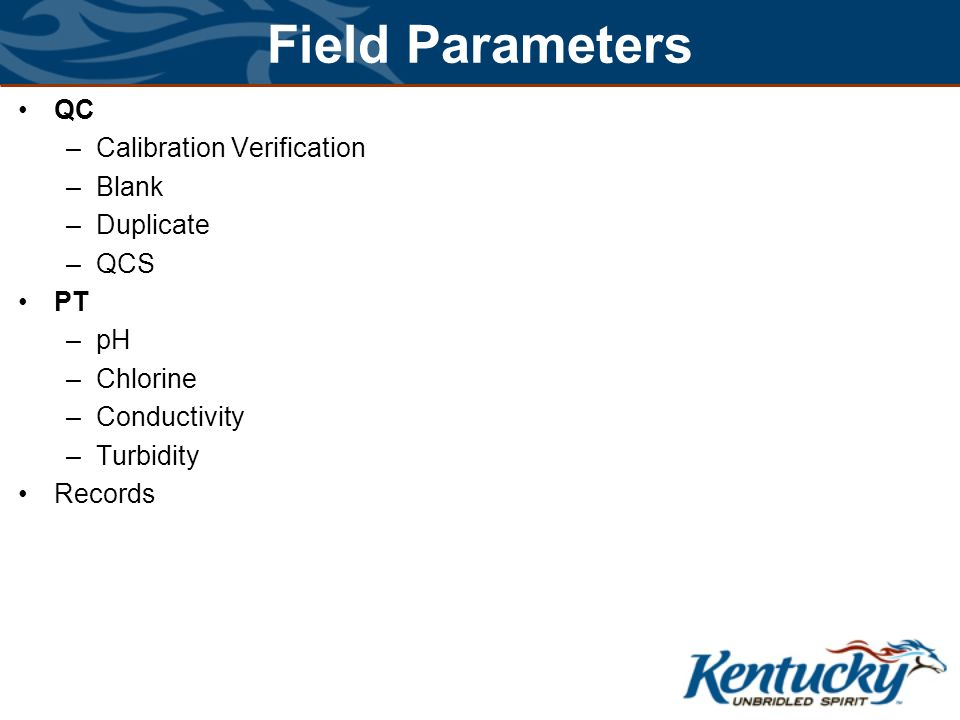 Field Parameters QC –Calibration Verification –Blank –Duplicate –QCS PT –pH –Chlorine –Conductivity –Turbidity Records