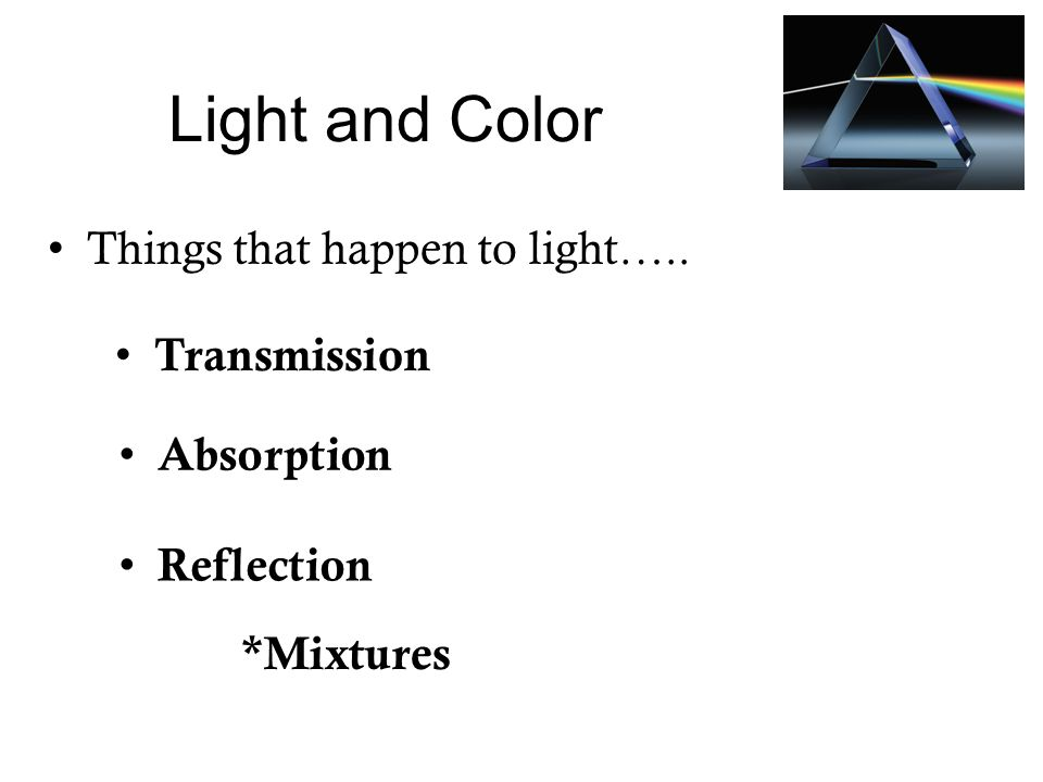Light and Color Things that happen to light….. Transmission Absorption Reflection *Mixtures