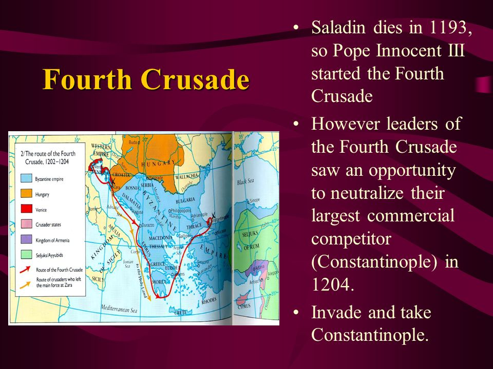 Fourth Crusade Saladin dies in 1193, so Pope Innocent III started the Fourth Crusade However leaders of the Fourth Crusade saw an opportunity to neutralize their largest commercial competitor (Constantinople) in 1204.