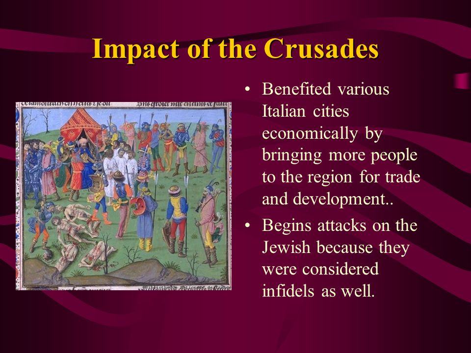 Impact of the Crusades Benefited various Italian cities economically by bringing more people to the region for trade and development..