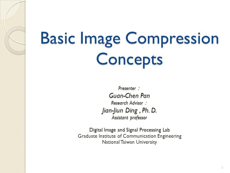 Basic Image Compression Concepts Presenter : Guan-Chen Pan Research Advisor : Jian-Jiun Ding, Ph.
