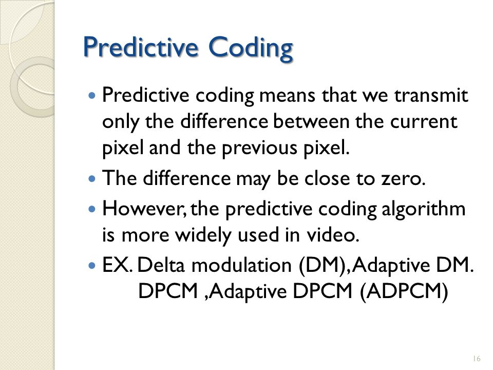 Predictive Coding Predictive coding means that we transmit only the difference between the current pixel and the previous pixel.