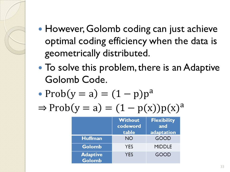 Without codeword table Flexibility and adaptation HuffmanNOGOOD GolombYESMIDDLE Adaptive Golomb YESGOOD 33