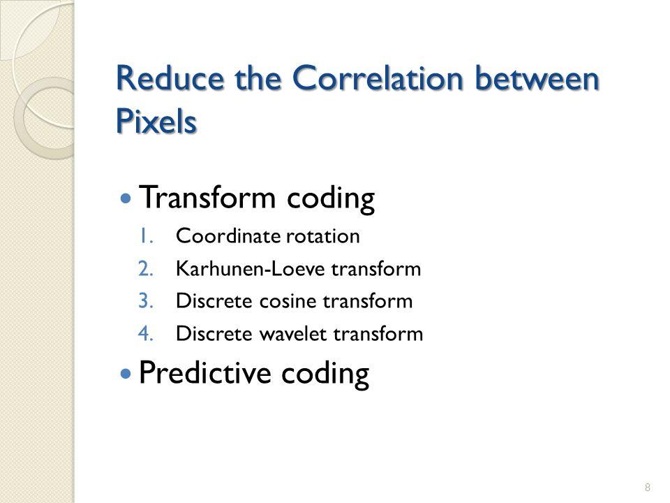 Reduce the Correlation between Pixels Transform coding 1.Coordinate rotation 2.Karhunen-Loeve transform 3.Discrete cosine transform 4.Discrete wavelet transform Predictive coding 8