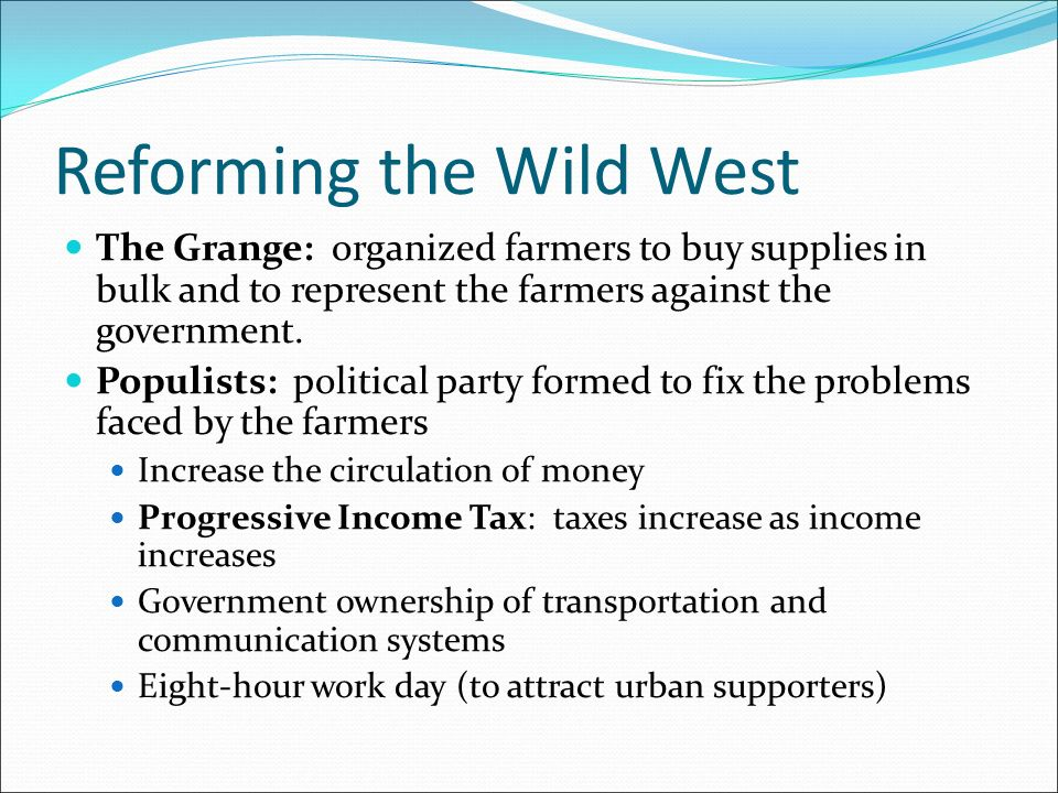 Reforming the Wild West The Grange: organized farmers to buy supplies in bulk and to represent the farmers against the government.