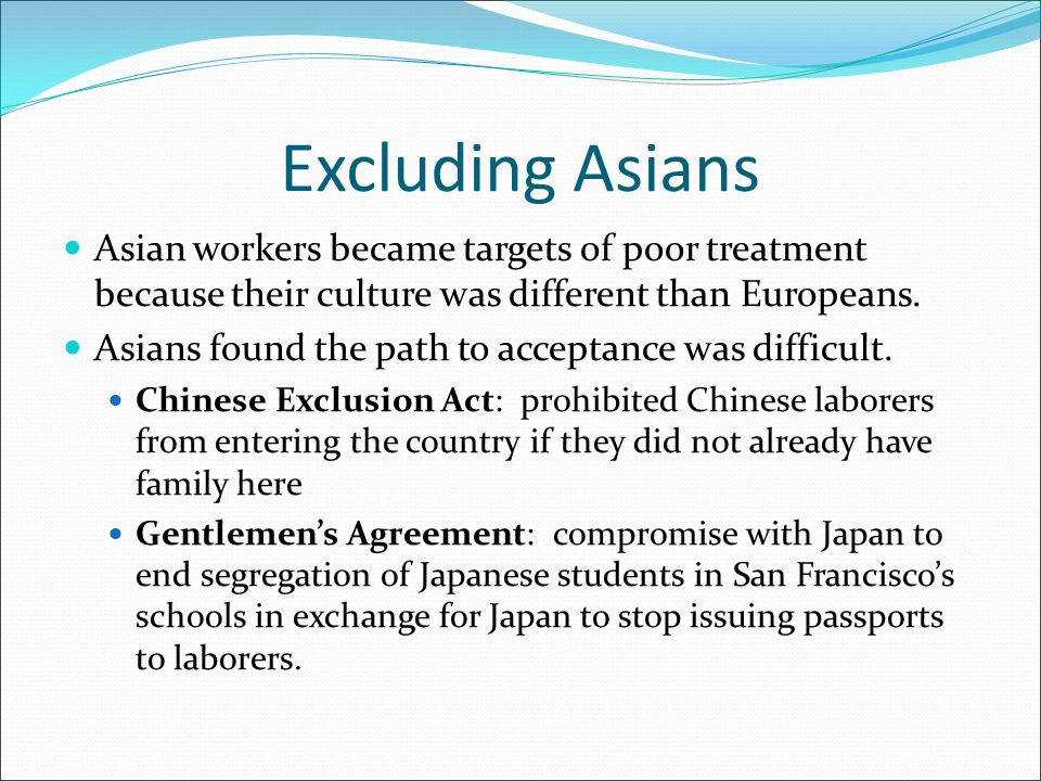 Excluding Asians Asian workers became targets of poor treatment because their culture was different than Europeans.
