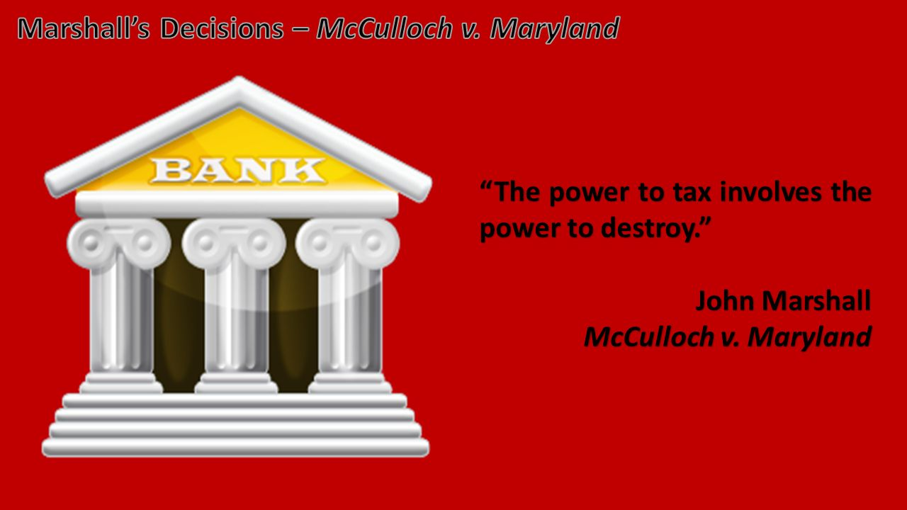 The power to tax involves the power to destroy. John Marshall McCulloch v. Maryland