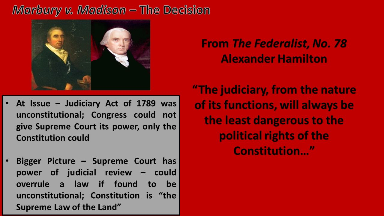 At Issue – Judiciary Act of 1789 was unconstitutional; Congress could not give Supreme Court its power, only the Constitution could Bigger Picture – Supreme Court has power of judicial review – could overrule a law if found to be unconstitutional; Constitution is the Supreme Law of the Land From The Federalist, No.