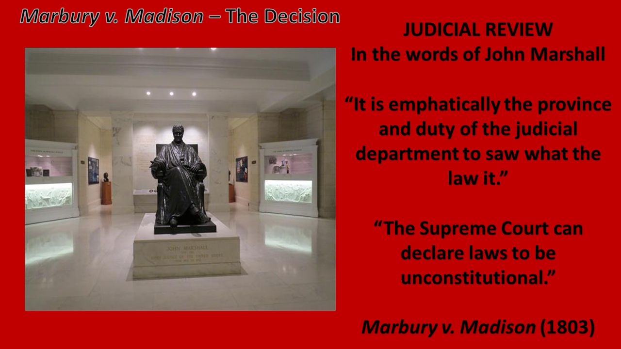 JUDICIAL REVIEW In the words of John Marshall It is emphatically the province and duty of the judicial department to saw what the law it. The Supreme Court can declare laws to be unconstitutional. Marbury v.