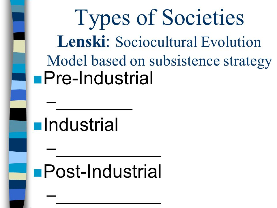 Types of Societies Lenski: Sociocultural Evolution Model based on subsistence strategy n Pre-Industrial –________ n Industrial –___________ n Post-Industrial –___________