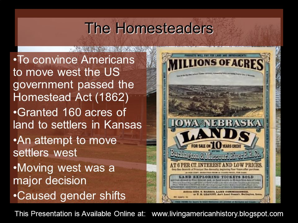 The Homesteaders To convince Americans to move west the US government passed the Homestead Act (1862) Granted 160 acres of land to settlers in Kansas An attempt to move settlers west Moving west was a major decision Caused gender shifts This Presentation is Available Online at: www.livingamericanhistory.blogspot.com