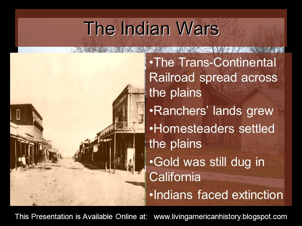 The Indian Wars The Trans-Continental Railroad spread across the plains Ranchers' lands grew Homesteaders settled the plains Gold was still dug in California Indians faced extinction This Presentation is Available Online at: www.livingamericanhistory.blogspot.com