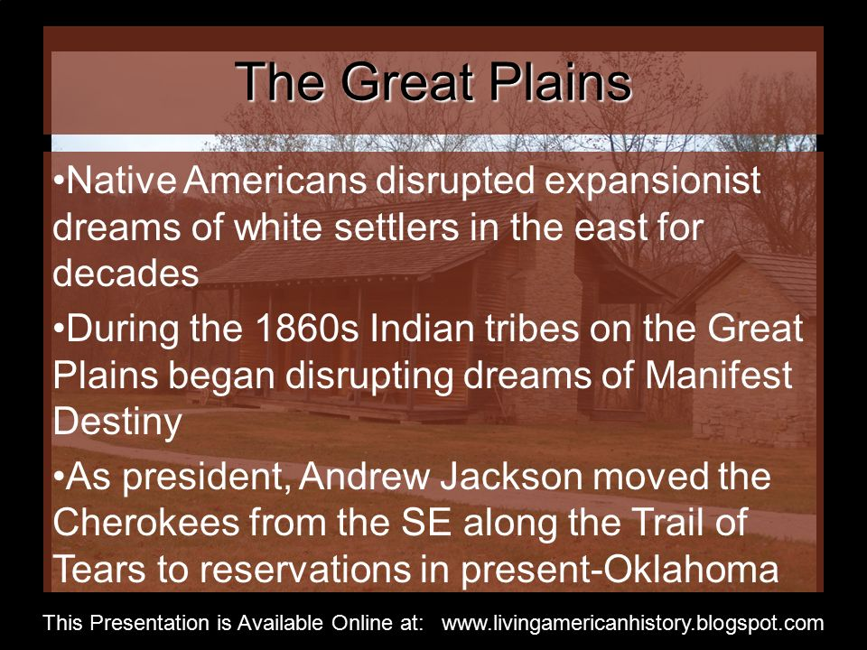The Great Plains Native Americans disrupted expansionist dreams of white settlers in the east for decades During the 1860s Indian tribes on the Great Plains began disrupting dreams of Manifest Destiny As president, Andrew Jackson moved the Cherokees from the SE along the Trail of Tears to reservations in present-Oklahoma This Presentation is Available Online at: www.livingamericanhistory.blogspot.com