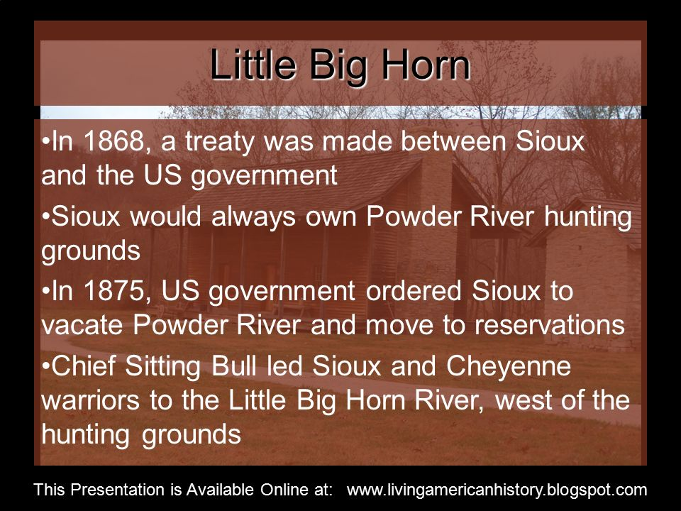 Little Big Horn In 1868, a treaty was made between Sioux and the US government Sioux would always own Powder River hunting grounds In 1875, US government ordered Sioux to vacate Powder River and move to reservations Chief Sitting Bull led Sioux and Cheyenne warriors to the Little Big Horn River, west of the hunting grounds This Presentation is Available Online at: www.livingamericanhistory.blogspot.com