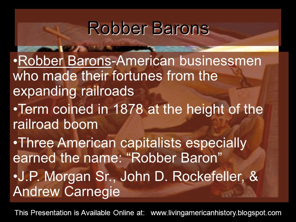 Robber Barons Robber Barons-American businessmen who made their fortunes from the expanding railroads Term coined in 1878 at the height of the railroad boom Three American capitalists especially earned the name: Robber Baron J.P.