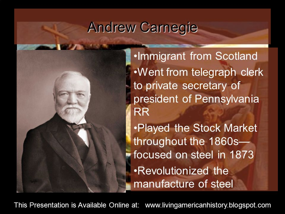 Andrew Carnegie Immigrant from Scotland Went from telegraph clerk to private secretary of president of Pennsylvania RR Played the Stock Market throughout the 1860s— focused on steel in 1873 Revolutionized the manufacture of steel This Presentation is Available Online at: www.livingamericanhistory.blogspot.com