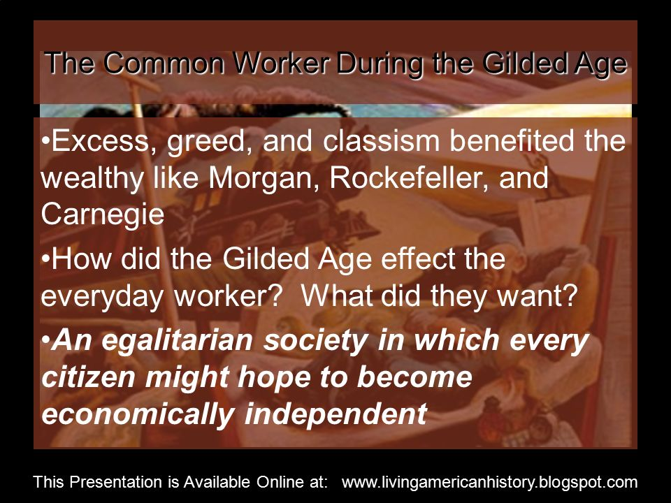 The Common Worker During the Gilded Age Excess, greed, and classism benefited the wealthy like Morgan, Rockefeller, and Carnegie How did the Gilded Age effect the everyday worker.