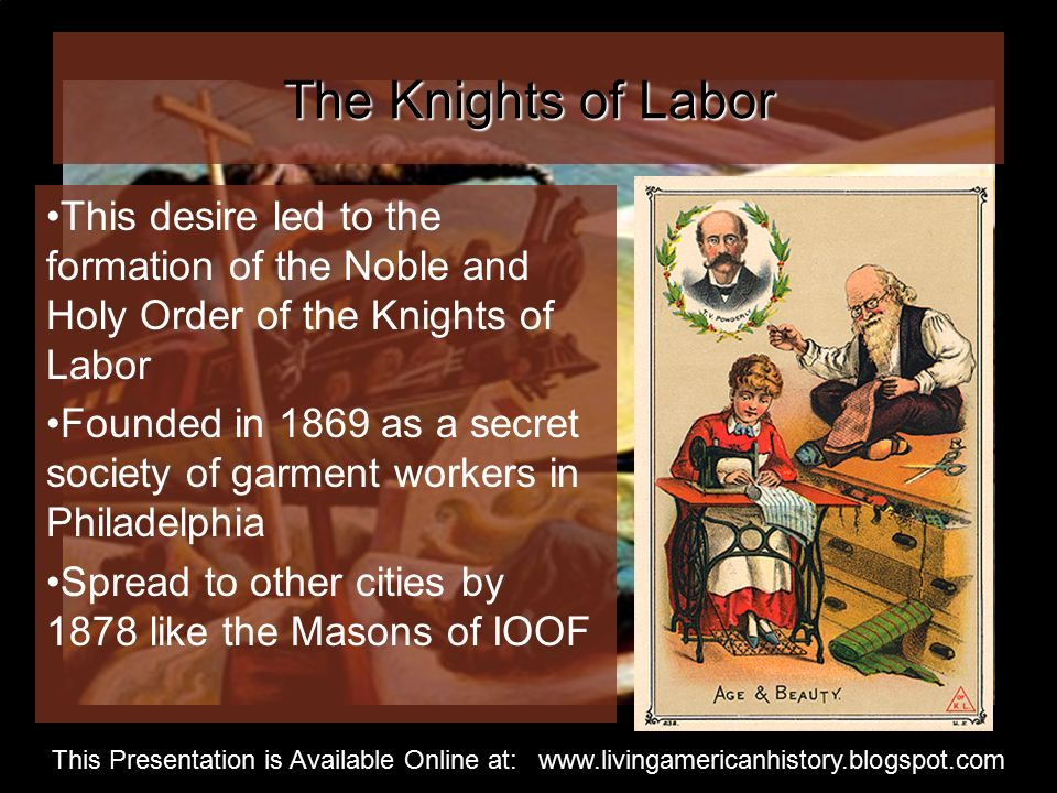 The Knights of Labor This desire led to the formation of the Noble and Holy Order of the Knights of Labor Founded in 1869 as a secret society of garment workers in Philadelphia Spread to other cities by 1878 like the Masons of IOOF This Presentation is Available Online at: www.livingamericanhistory.blogspot.com