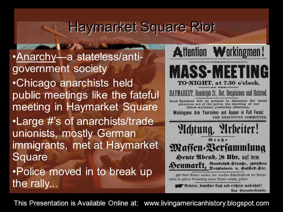Haymarket Square Riot Anarchy—a stateless/anti- government society Chicago anarchists held public meetings like the fateful meeting in Haymarket Square Large #'s of anarchists/trade unionists, mostly German immigrants, met at Haymarket Square Police moved in to break up the rally...