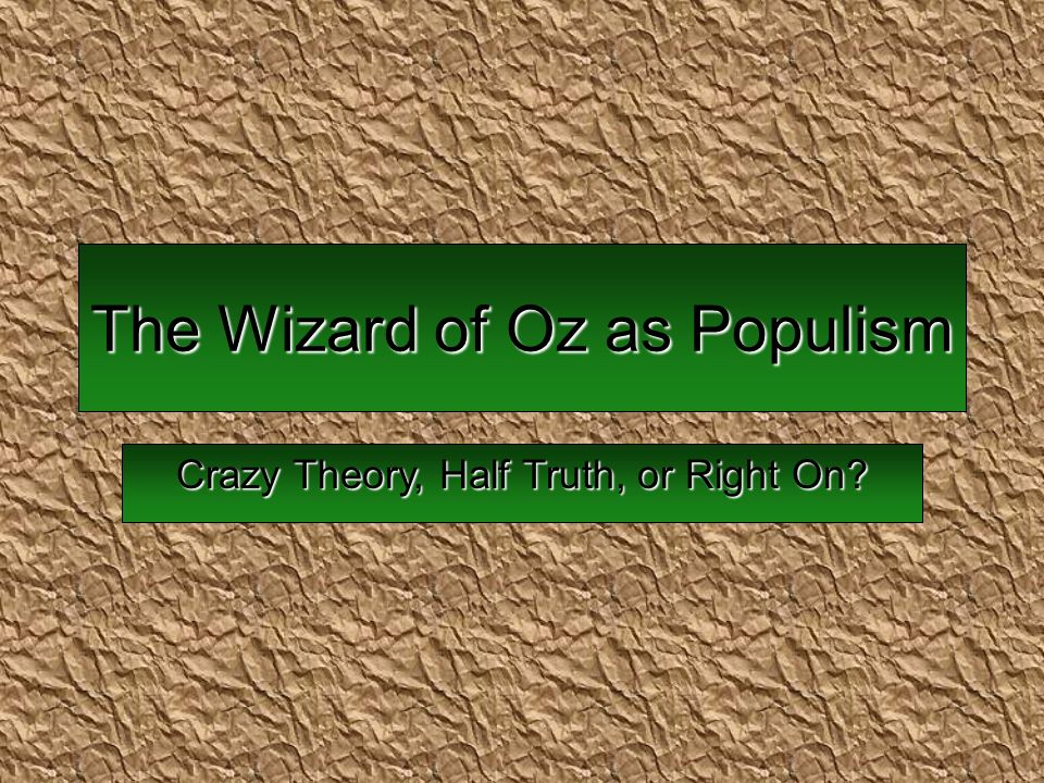 The Wizard of Oz as Populism Crazy Theory, Half Truth, or Right On