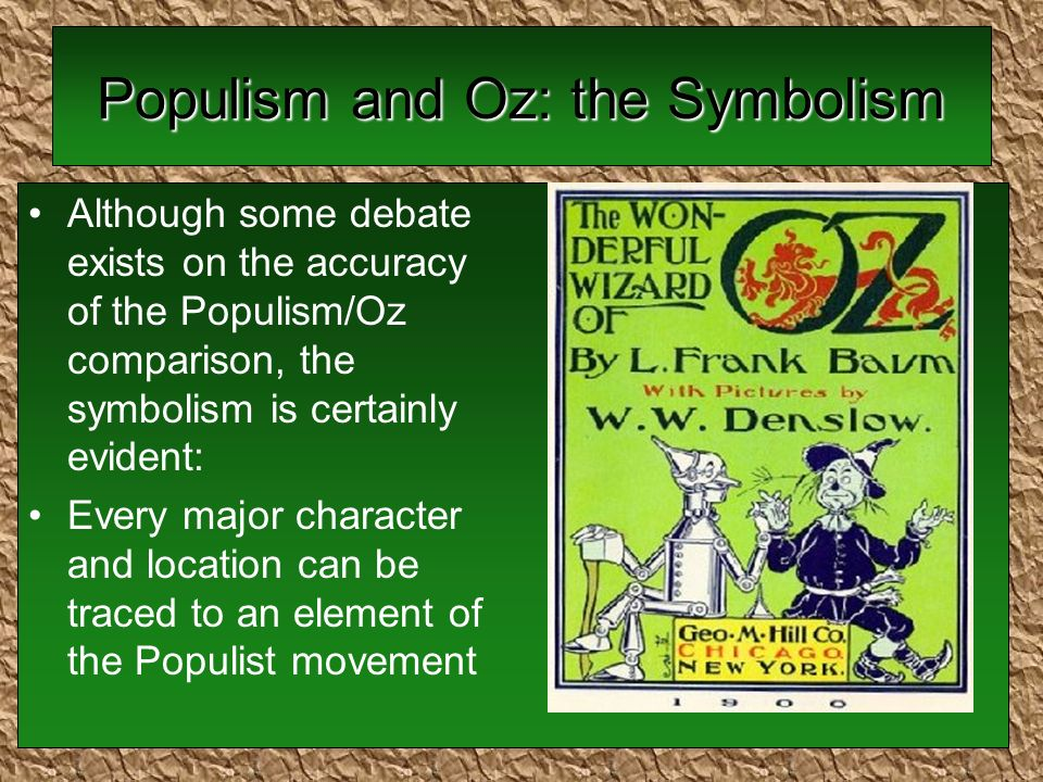 Populism and Oz: the Symbolism Although some debate exists on the accuracy of the Populism/Oz comparison, the symbolism is certainly evident: Every major character and location can be traced to an element of the Populist movement