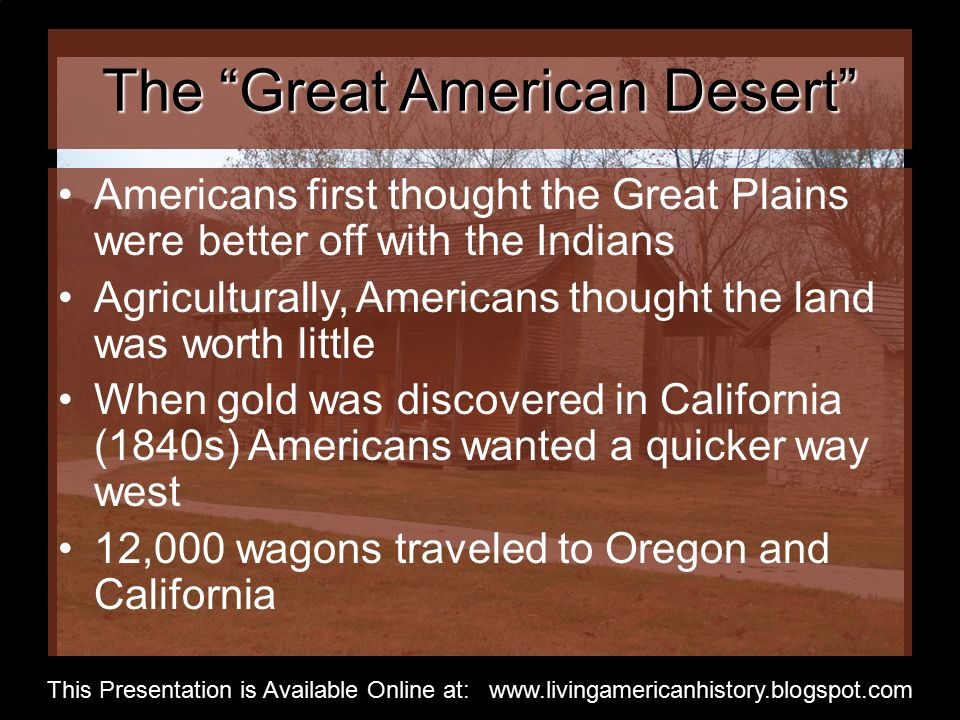 The Great American Desert Americans first thought the Great Plains were better off with the Indians Agriculturally, Americans thought the land was worth little When gold was discovered in California (1840s) Americans wanted a quicker way west 12,000 wagons traveled to Oregon and California This Presentation is Available Online at: www.livingamericanhistory.blogspot.com