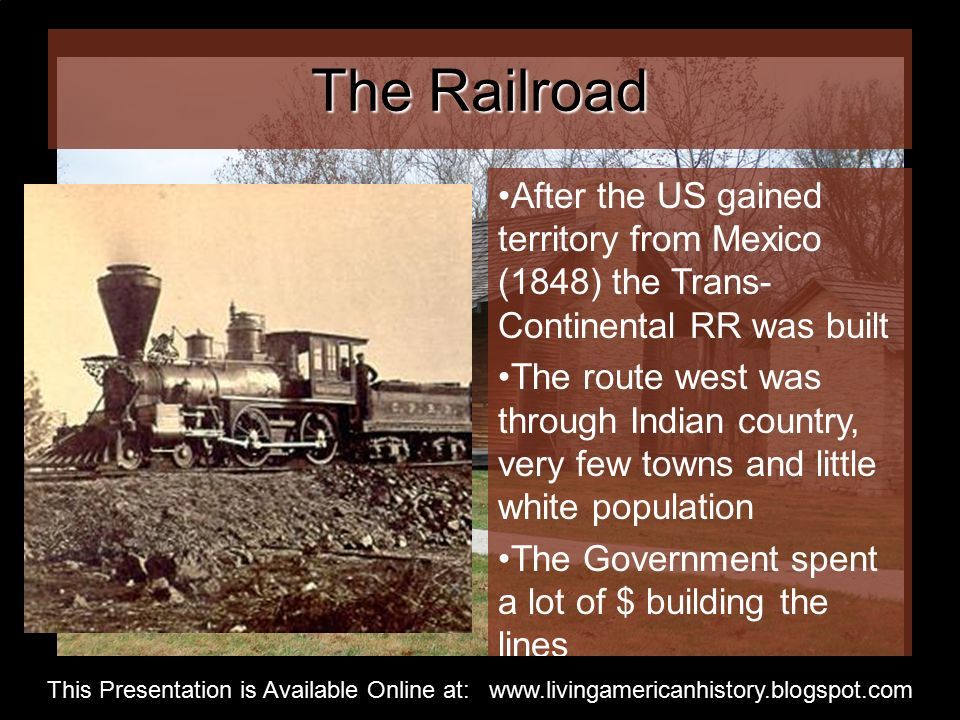 The Railroad After the US gained territory from Mexico (1848) the Trans- Continental RR was built The route west was through Indian country, very few towns and little white population The Government spent a lot of $ building the lines This Presentation is Available Online at: www.livingamericanhistory.blogspot.com
