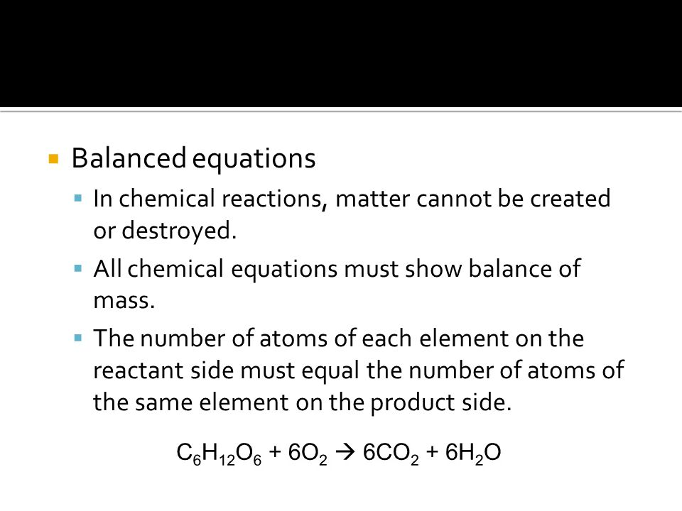  Balanced equations  In chemical reactions, matter cannot be created or destroyed.