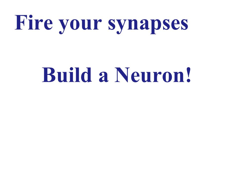 Fire your synapses Build a Neuron!