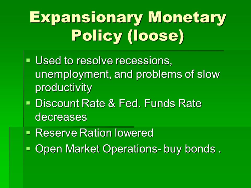 Expansionary Monetary Policy (loose)  Used to resolve recessions, unemployment, and problems of slow productivity  Discount Rate & Fed.