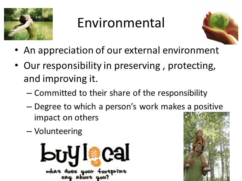 Environmental An appreciation of our external environment Our responsibility in preserving, protecting, and improving it.