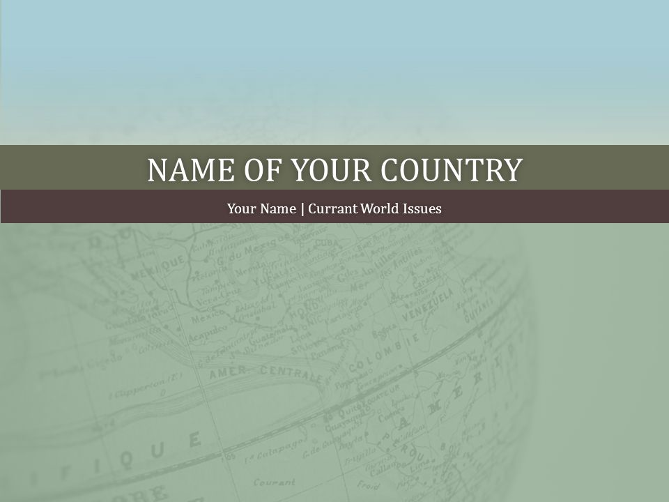 NAME OF YOUR COUNTRYNAME OF YOUR COUNTRY Your Name | Currant World IssuesYour Name | Currant World Issues